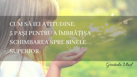 Cum să iei atitudine. 5 pași pentru a îmbrățișa schimbarea spre Sinele superior